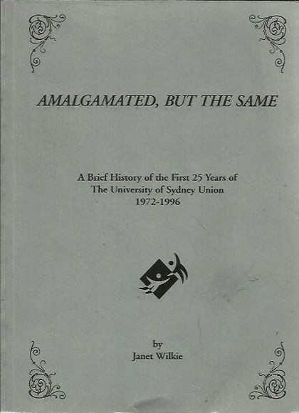Amalgamated, But the Same: A Brief History of the First 25 Years of The University of Sydney Union 1972-1996
