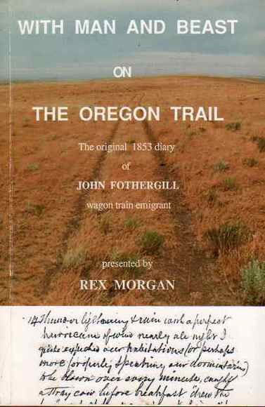 With Man and Beast on the Oregon Trail: The original 1853 diary of John Fothergill, wagon train emigrant, presented by Rex Morgan