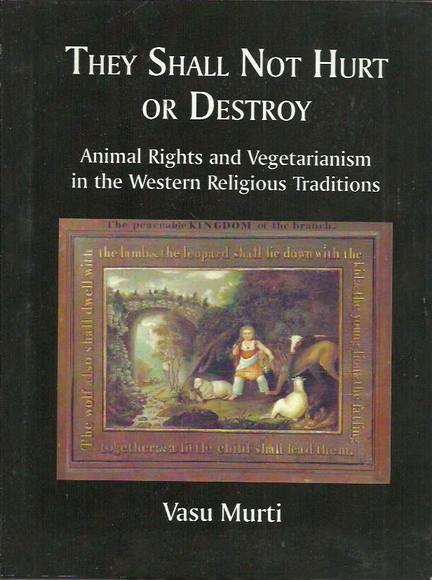 They Shall Not Hurt or Destroy: Animal Rights and Vegetarianism in the Western Religious Traditions