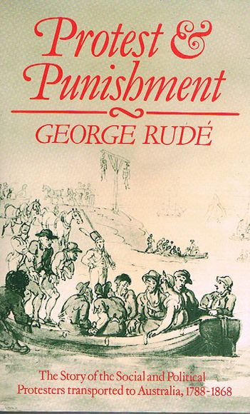 Protest and Punishment: The Story of the Social and Political Protesters Transported to Australia, 1788-1868