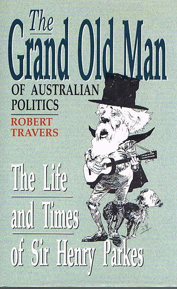 The Grand Old Man of Australian Politics: The Life and Times of Sir Henry Parkes