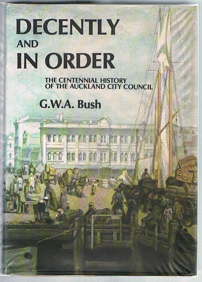 Decently and in Order: The government of the City of Auckland 1840-1971. The centennial history of the Auckland City Council