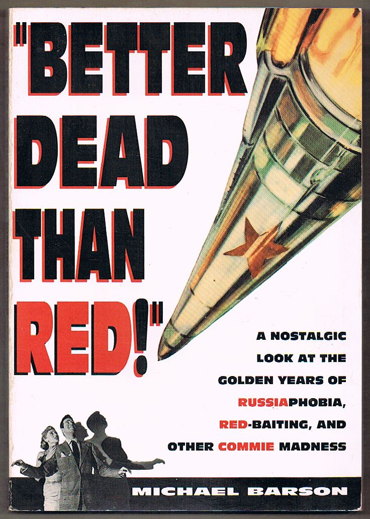 Better Dead Than Red: A Nostalgic Look at the Golden Years of Russiaphobia, Red-Baiting, and other Commie Madness