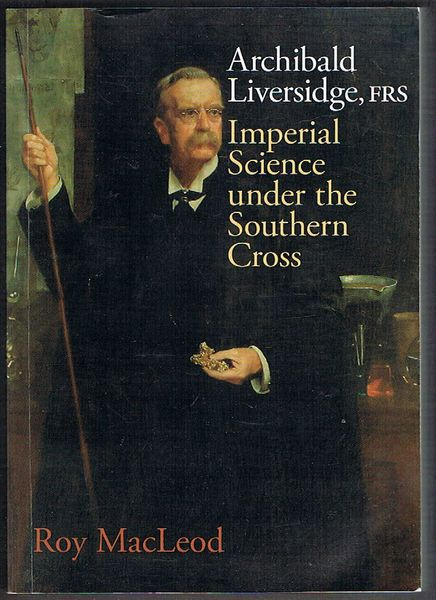 Archibald Liversidge, FRS: Imperial Science under the Southern Cross