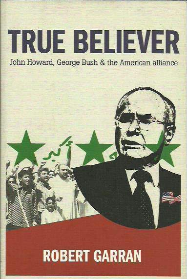 True Believer: John Howard, George Bush and The American Alliance