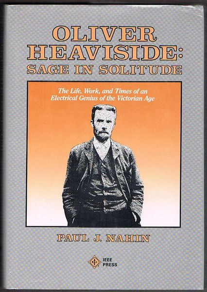 Oliver Heaviside: Sage in Solitude. The Life, Work, and Times of an Electrical Genius of the Victorian Age