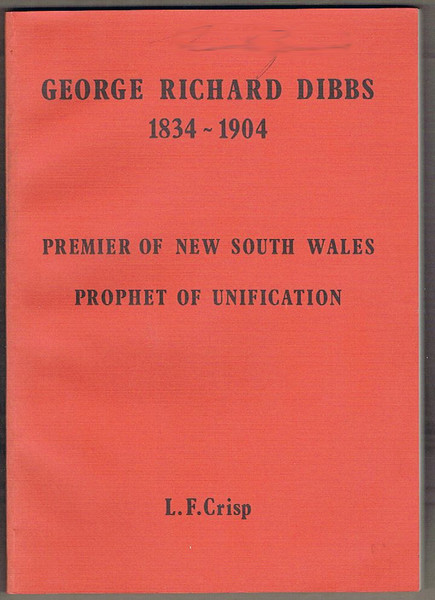 George Richard Dibbs 1834-1904: Premier of New South Wales Prophet of Unification