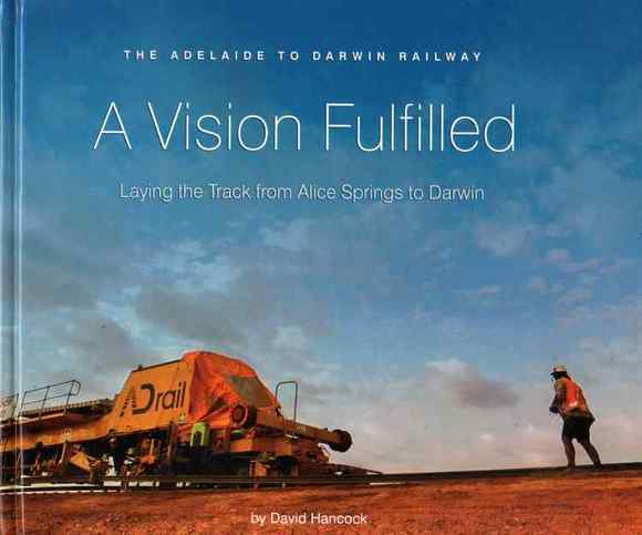 A Vision Fulfilled: Laying the Track from Alice Springs to Darwin. The Adelaide to Darwin Railway