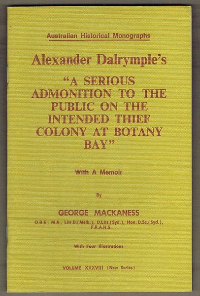 Alexander Dalrymple's 'A Serious Admonition to the Public on the Intended Thief Colony at Botany Bay'. Australian Historical Monographs