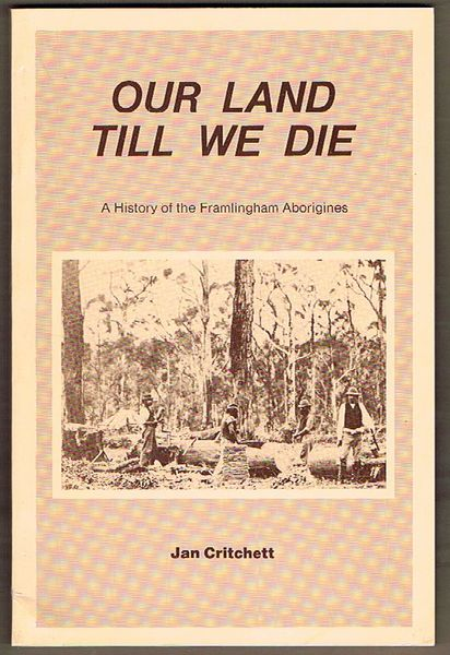 Our Land Till We Die: A History of the Framlingham Aborigines