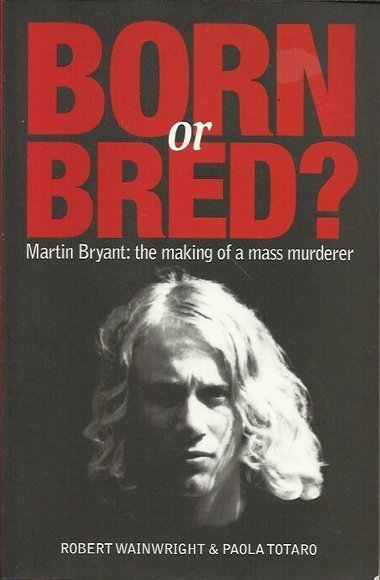 Born or Bred? Martin Bryant: The making of a mass murderer