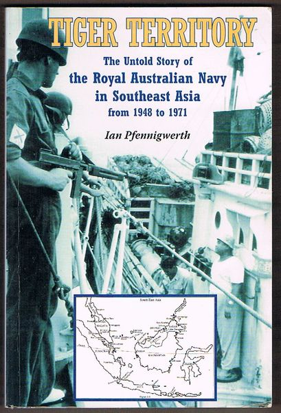 Tiger Territory: The Untold Story of the Royal Australian Navy in Southeast Asia From 1948-1971