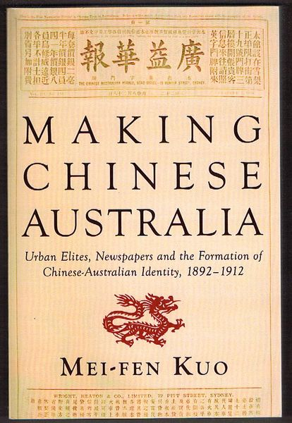 Making Chinese Australia: Urban Elites, Newspapers and the Formation of Chinese Australian Identity, 1892-1912