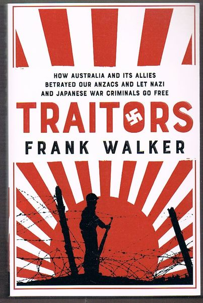 Traitors: How Australia and its Allies Betrayed our ANZACs and Let Nazi and Japanese War Criminals Go Free