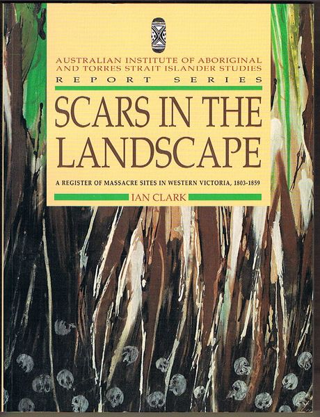 Scars in the Landscape. A Register of Massacre Sites in Western Victoria 1803-1859