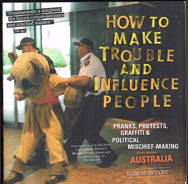 How to Make Trouble and Influence People: Pranks, Protests, Graffiti and Political Mischief Making from across Australia