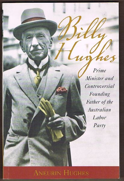 Billy Hughes: Prime Minister and Controversial Founding Father of the Australian Labor Party