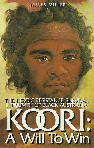 Koori: A Will to Win. The Heroic Resistance, Survival & Triumph of Black Australia