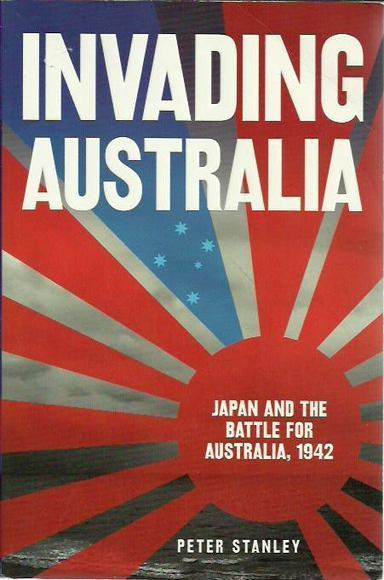 Invading Australia: Japan and the Battle for Australia 1942