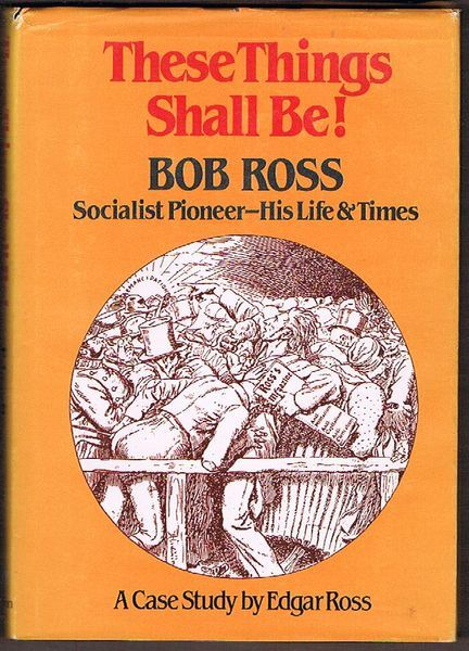 These Things Shall Be! Bob Ross: Socialist Pioneer - His Life and Times