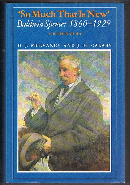 So Much That Is New. Baldwin Spencer 1860-1929: A biography