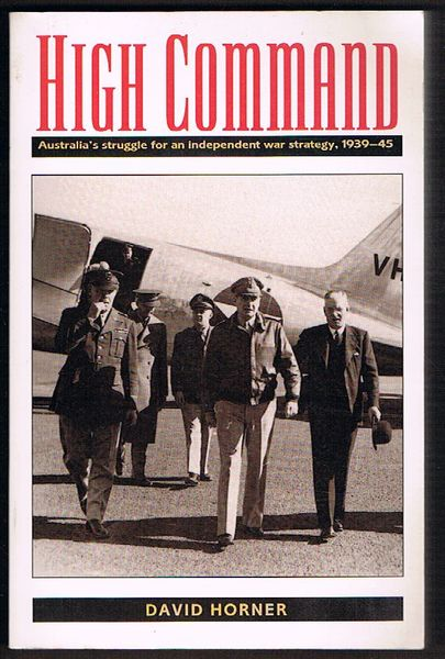 High Command: Australia's Struggle for an Independent War Strategy 1939-1945