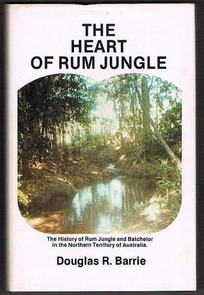 The Heart of Rum Jungle: The history of Rum Jungle and Batchelor in the Northern Territory of Australia