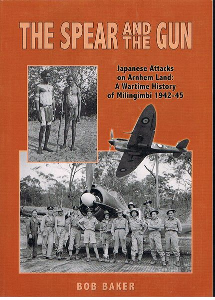 The Spear and the Gun: Japanese Attacks on Arnhem Land. A Wartime History of Milingimbi 1942 -45