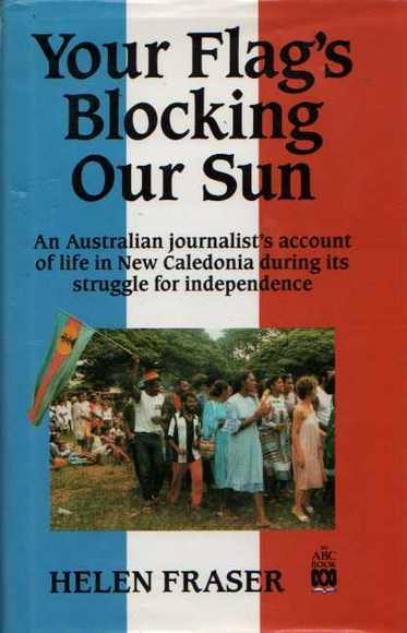 Your Flag's Blocking Our Sun: An Australian Journalist's Account of Life in New Caledonia During its Struggle for Independence