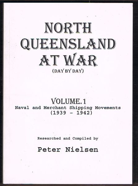 North Queensland at War (Day by Day) Volume 1: Naval and Merchant Shipping Movements (1939-1942)