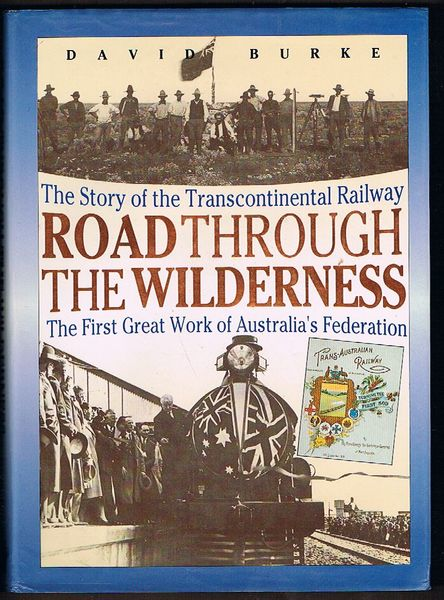 Road Through the Wilderness: The Story of the Transcontinental Railway. The First Great Work of Australia's Federation