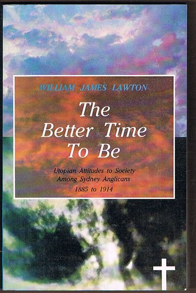 The Better Time To Be: Utopian Attitudes to Society Among Sydney Anglicans 1885 to 1914