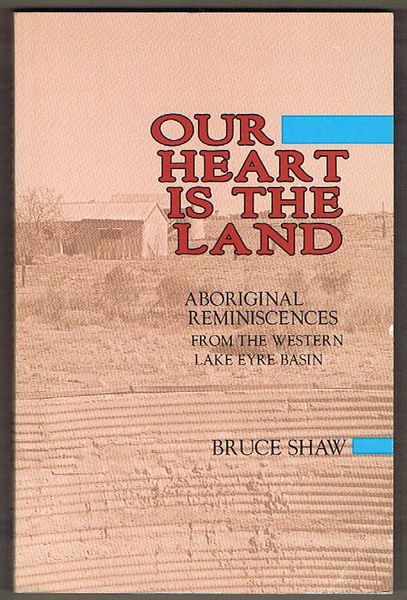 Our Heart Is the Land: Aboriginal Reminiscences from the Western Lake Eyre Basin