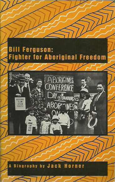 Bill Ferguson: Fighter for Aboriginal Freedom. A biography by Jack Horner