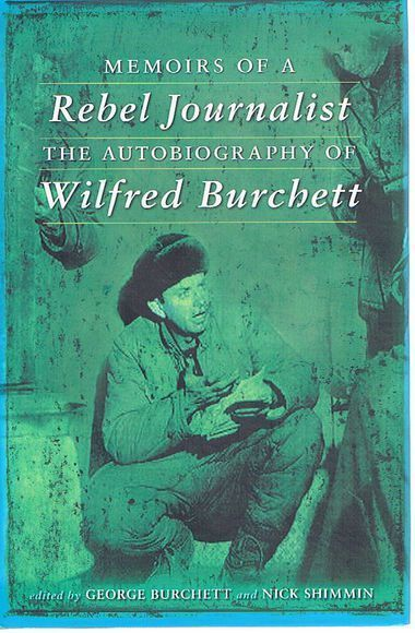 Memoirs of a Rebel Journalist: The Autobiography of Wilfred Burchett