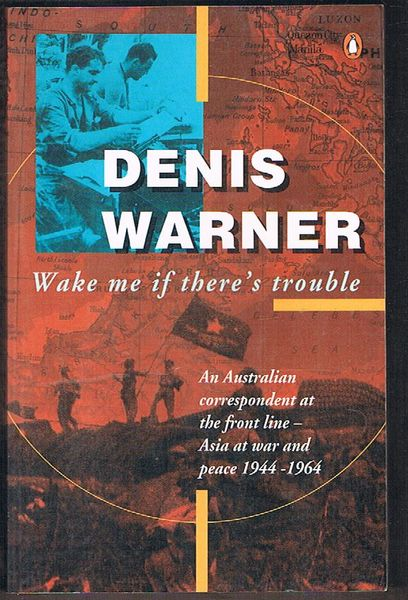 Wake Me If There's Trouble: An Australian Correspondent at the Front Line - Asia at War and Peace 1944-1964