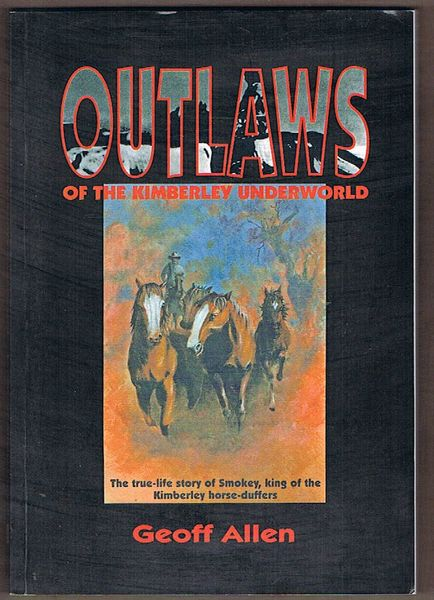 Outlaws of the Kimberley Underworld: The True Story of Smokey, King of the Kimberley Horse-Duffers