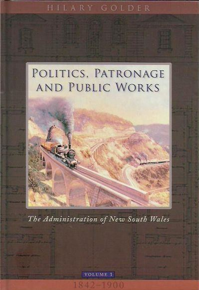 Politics, Patronage and Public Works: The Administration of New South Wales. Volume 1 1842-1900